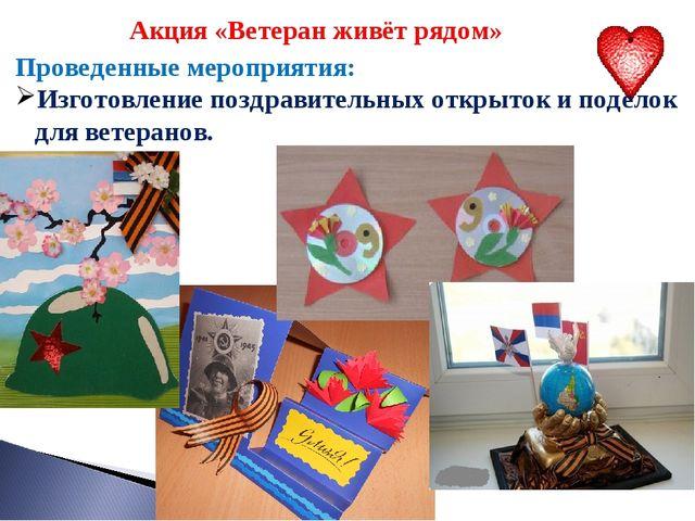 Акция «Ветеран живёт рядом» Проведенные мероприятия: Изготовление поздравите...