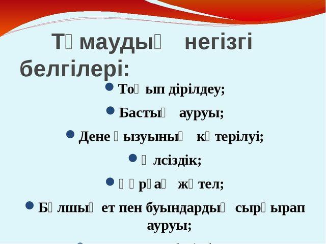 Тұмаудың негізгі белгілері: Тоңып дірілдеу; Бастың ауруы; Дене қызуының көте...