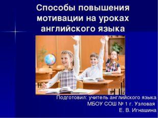 Способы повышения мотивации на уроках английского языка Подготовил: учитель а