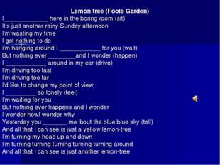 Lemon tree (Fools Garden) I_____________ here in the boring room (sit) It's j