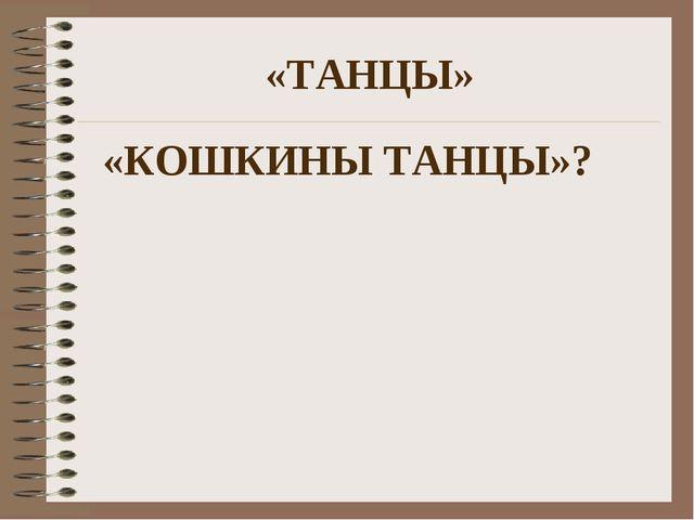 «ТАНЦЫ» «КОШКИНЫ ТАНЦЫ»?