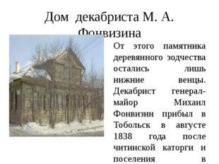 Дом декабриста М. А. Фонвизина От этого памятника деревянного зодчества остал