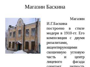 Магазин Баскина Магазин И.Г.Баскина построено в стиле модерн в 1910-гг. Его к