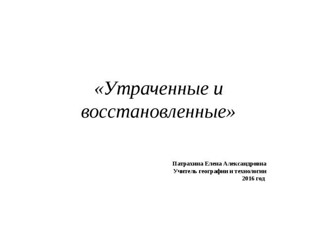 «Утраченные и восстановленные» Патрахина Елена Александровна Учитель географи...