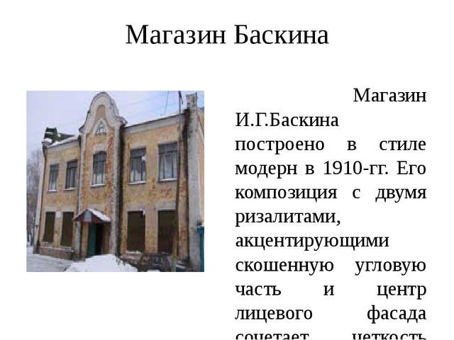 Магазин Баскина Магазин И.Г.Баскина построено в стиле модерн в 1910-гг. Его к...