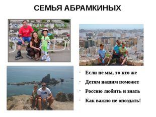 СЕМЬЯ АБРАМКИНЫХ Если не мы, то кто же Детям нашим поможет Россию любить и зн