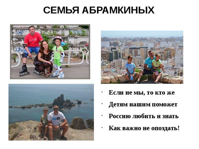 СЕМЬЯ АБРАМКИНЫХ Если не мы, то кто же Детям нашим поможет Россию любить и зн...