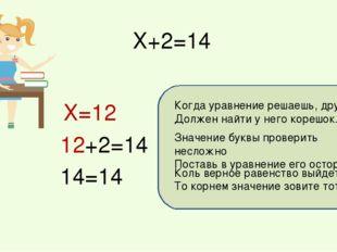 Х+2=14 Коль верное равенство выйдет у вас То корнем значение зовите тотчас! Х