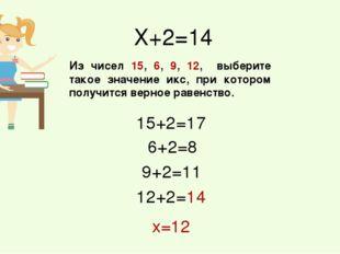Х+2=14 Из чисел 15, 6, 9, 12, выберите такое значение икс, при котором получи