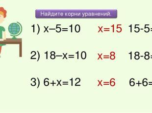 1) х–5=10 2) 18–х=10 3) 6+х=12 х=15 х=8 х=6 15-5=10 18-8=10 6+6=12