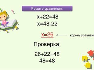 х+22=48 х=48-22 х=26 корень уравнения Проверка: 26+22=48 48=48