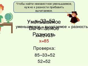 х–33=52 х=52+33 х=85 Проверка: 52=52 уменьшаемое – вычитаемое = разность Чтоб
