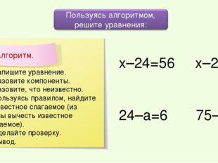 х–24=56 х–25=53 24–а=6 75–с=13 1. Запишите уравнение. 2. Назовите компоненты.