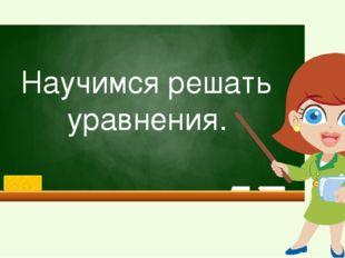 Научимся решать уравнения.
