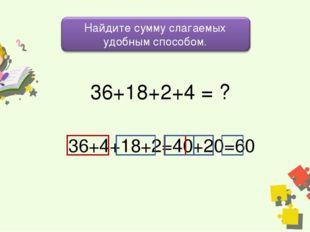 36+18+2+4 = ? 36+4+18+2=40+20=60