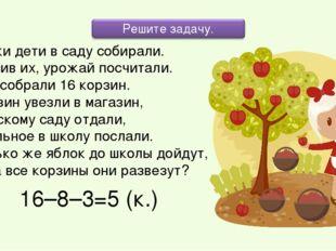 Яблоки дети в саду собирали. Взвесив их, урожай посчитали. Дети собрали 16 ко