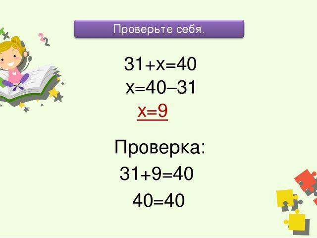 31+х=40 х=40–31 х=9 Проверка: 31+9=40 40=40
