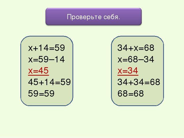 х+14=59 х=59–14 х=45 45+14=59 59=59 34+х=68 х=68–34 х=34 34+34=68 68=68