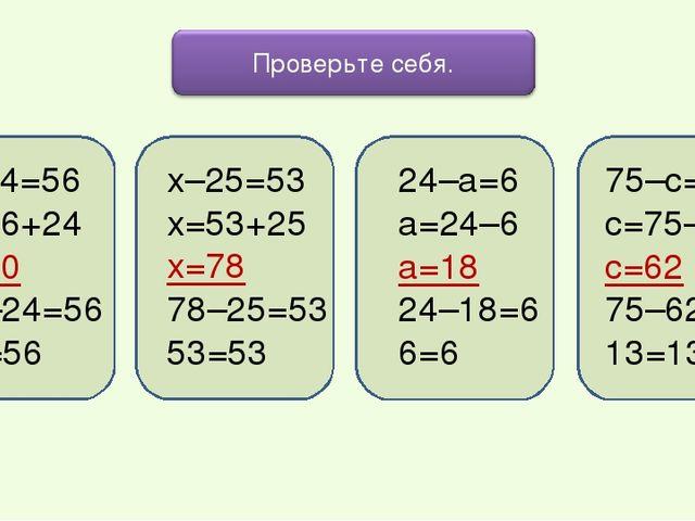х–24=56 х=56+24 х=80 80–24=56 56=56 х–25=53 х=53+25 х=78 78–25=53 53=53 24–а=...