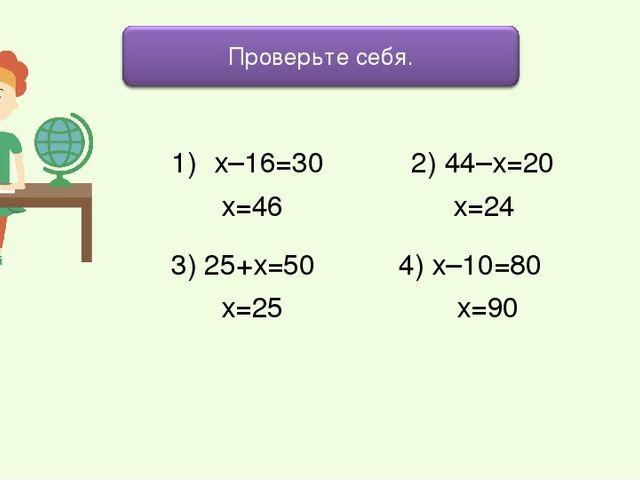 х–16=30 2) 44–х=20 3) 25+х=50 4) х–10=80 х=46 х=24 х=25 х=90