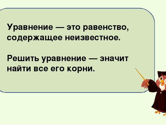 Уравнение — это равенство, содержащее неизвестное. Решить уравнение — значит...