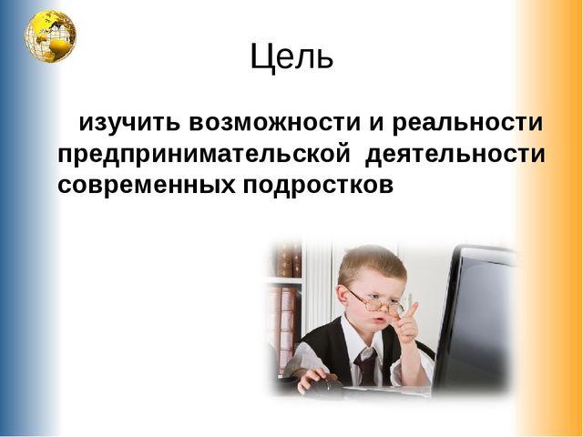 Цель изучить возможности и реальности предпринимательской деятельности соврем...