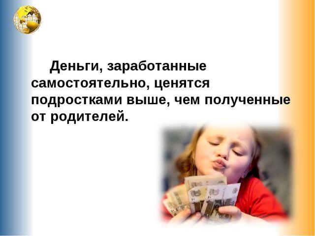 Деньги, заработанные самостоятельно, ценятся подростками выше, чем полученны...