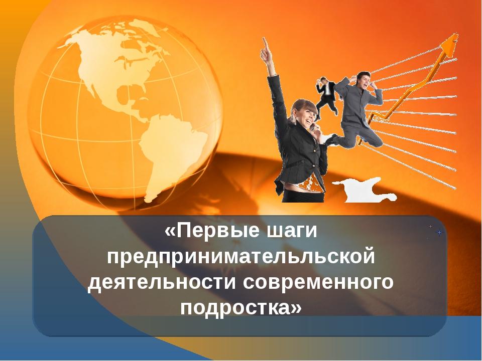 «Первые шаги предпринимательльской деятельности современного подростка»