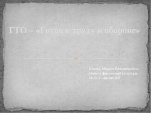 ГТО – «Готов к труду и обороне» Шимко Марина Владимировна учитель физической