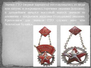 Значки ГТО (первые варианты) изготавливались из меди или латуни, и покрывалис
