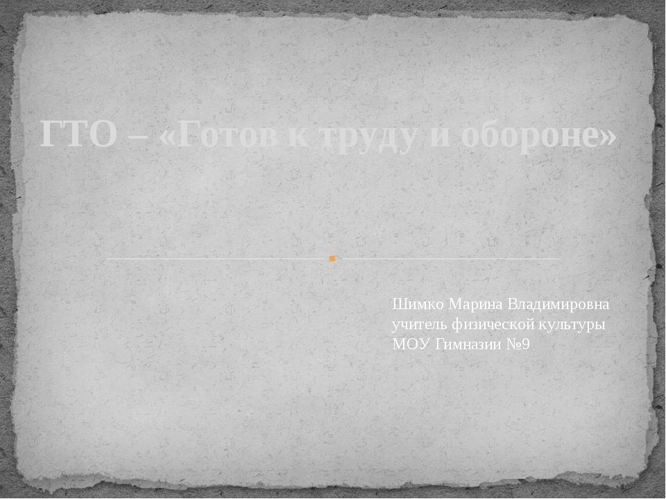 ГТО – «Готов к труду и обороне» Шимко Марина Владимировна учитель физической...