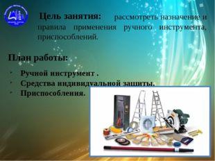 Цель занятия: План работы: рассмотреть назначение и правила применения ручног