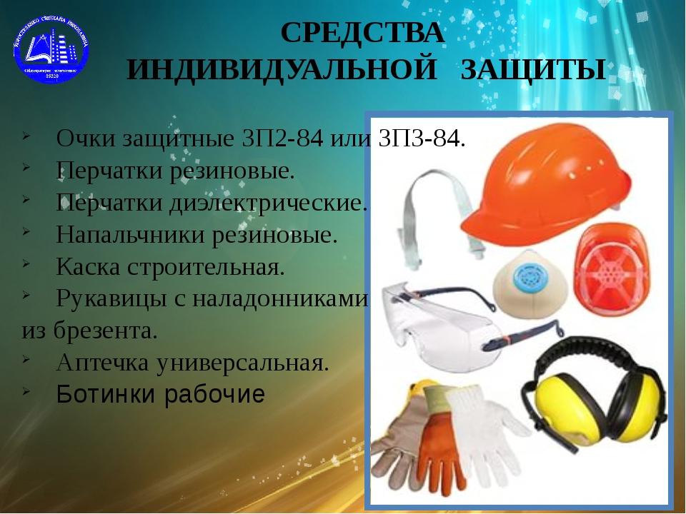 СРЕДСТВА ИНДИВИДУАЛЬНОЙ ЗАЩИТЫ Очки защитные ЗП2-84 или ЗПЗ-84. Перчатки рези...