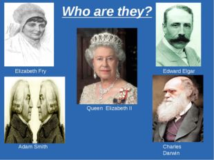 Who are they? Queen Elizabeth II Elizabeth Fry Edward Elgar Adam Smith Charle