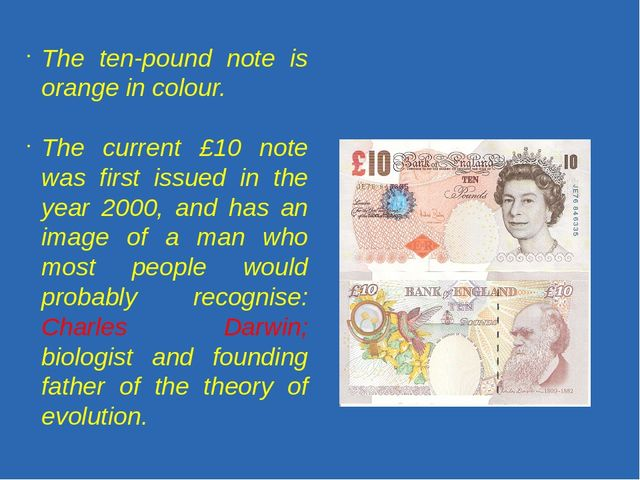 The ten-pound note is orange in colour. The current £10 note was first issue...