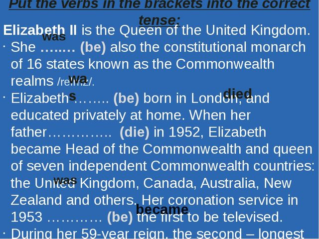 Put the verbs in the brackets into the correct tense: Elizabeth II is the Que...