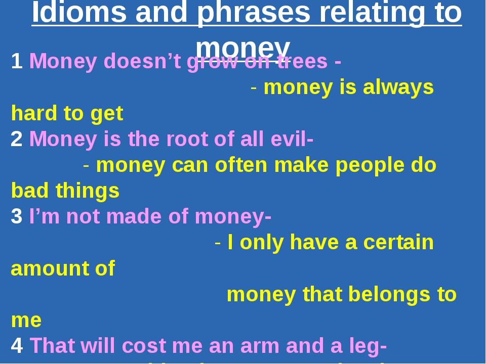 Idioms and phrases relating to money 1 Money doesn't grow on trees - - money...