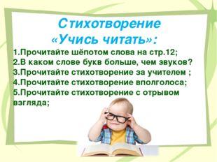 Стихотворение «Учись читать»: 1.Прочитайте шёпотом слова на стр.12; 2.В како