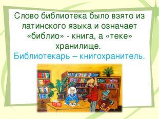 Слово библиотека было взято из латинского языка и означает «библио» - книга,