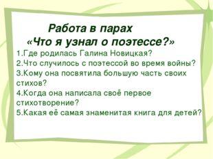 Работа в парах «Что я узнал о поэтессе?» 1.Где родилась Галина Новицкая? 2.Ч