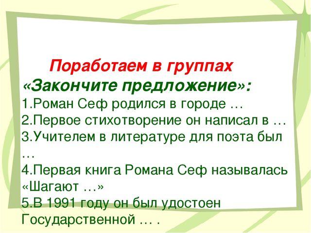 Поработаем в группах «Закончите предложение»: 1.Роман Сеф родился в городе …...