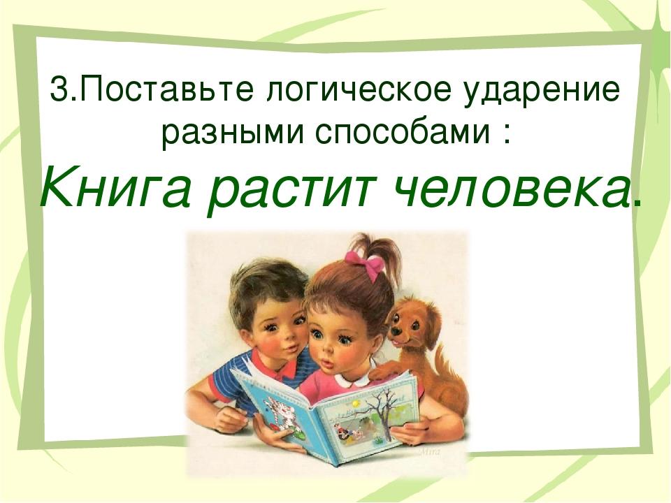 3.Поставьте логическое ударение разными способами : Книга растит человека.