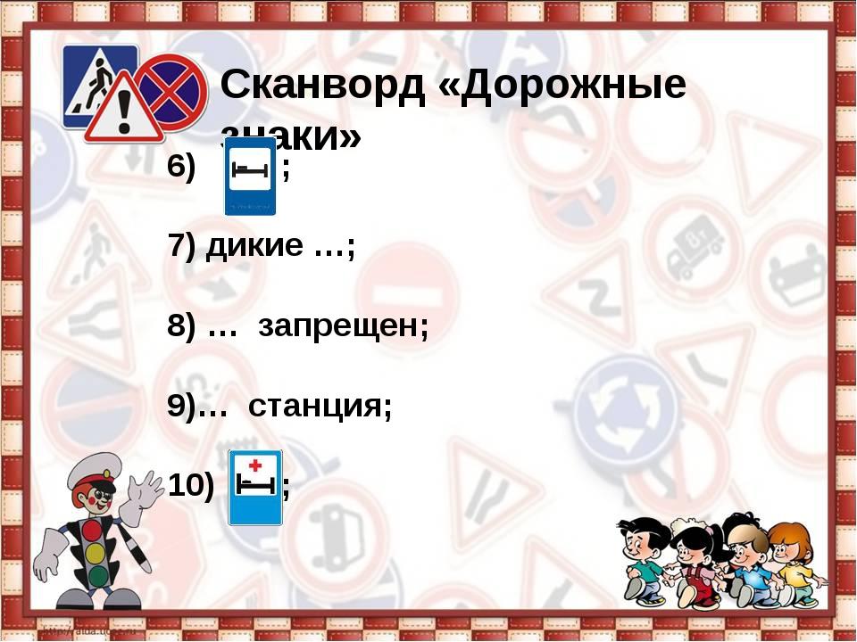 Сканворд «Дорожные знаки» 6) ; 7) дикие …; 8) … запрещен; 9)… станция; 10) ;