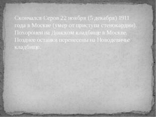 Скончался Серов 22 ноября (5 декабря)1911 года вМоскве(умер от приступа ст