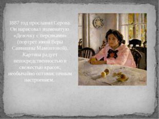 1887 год прославил Серова. Он нарисовал знаменитую «Девочку с персиками» (по