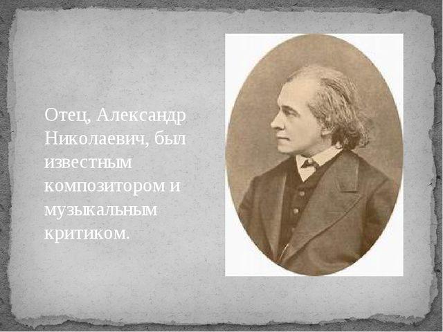 Отец, Александр Николаевич, был известным композитором и музыкальным критиком.