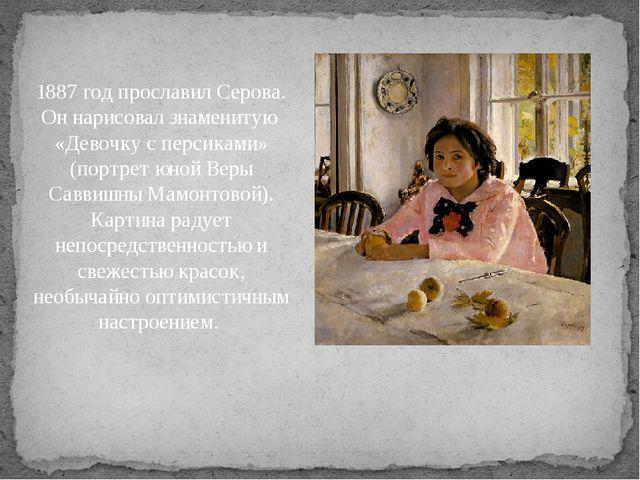 1887 год прославил Серова. Он нарисовал знаменитую «Девочку с персиками» (по...