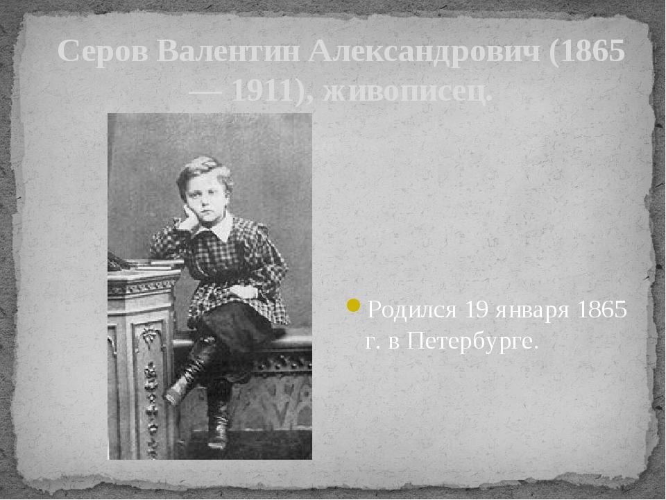 Серов Валентин Александрович (1865— 1911), живописец. Родился 19 января 1865...
