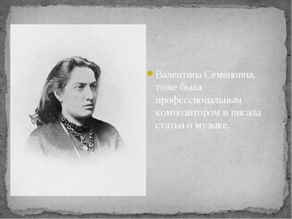 Валентина Семеновна, тоже была профессиональным композитором и писала статьи...