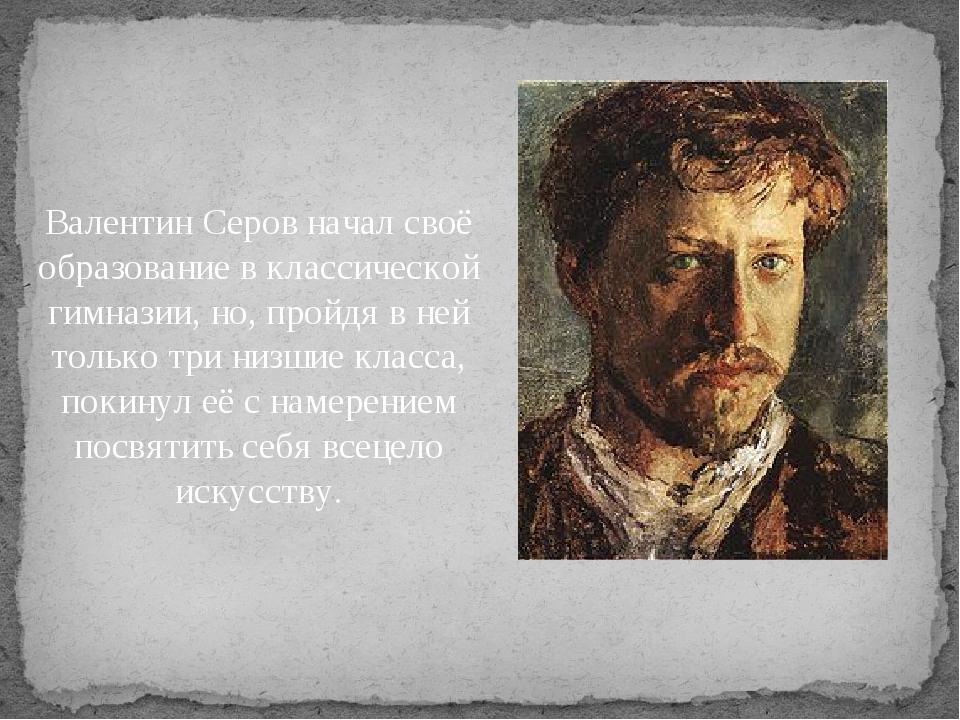 Валентин Серов начал своё образование в классической гимназии, но, пройдя в...